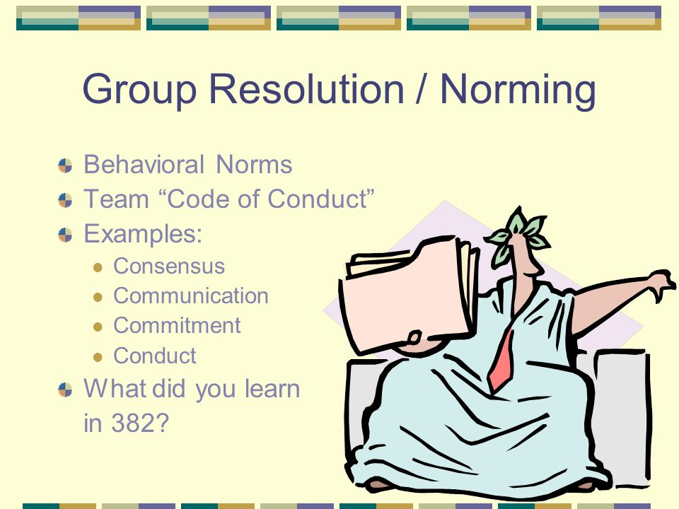 "Group Resolution / Norming Behavioral Norms Team ""Code of Conduct"" Examples: Consensus Communication Commitment Conduct What did you learn in 382?"