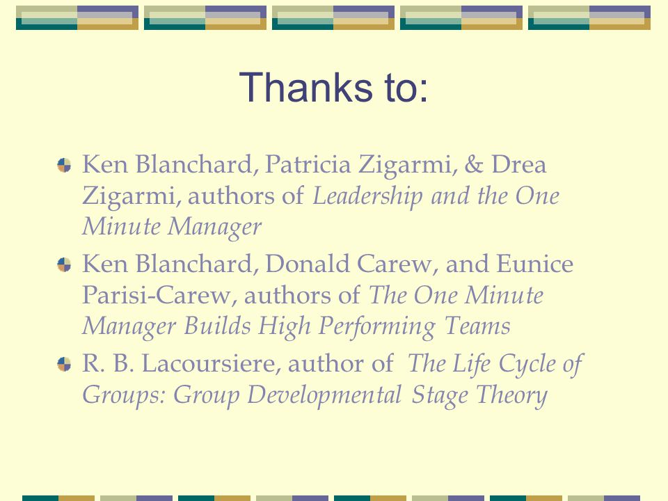 Thanks to: Ken Blanchard, Patricia Zigarmi, & Drea Zigarmi, authors of Leadership and the One Minute Manager Ken Blanchard, Donald Carew, and Eunice P