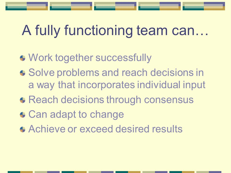 A fully functioning team can… Work together successfully Solve problems and reach decisions in a way that incorporates individual input Reach decision