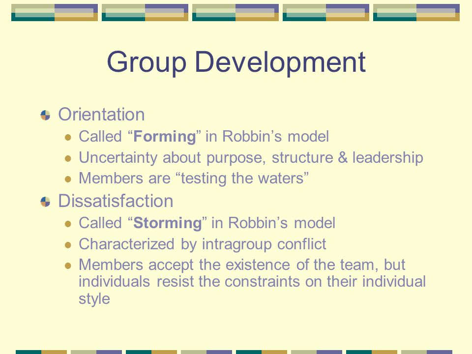 Group Development Orientation Called Forming in Robbin's model Uncertainty about purpose, structure & leadership Members are testing the waters Dissatisfaction Called Storming in Robbin's model Characterized by intragroup conflict Members accept the existence of the team, but individuals resist the constraints on their individual style