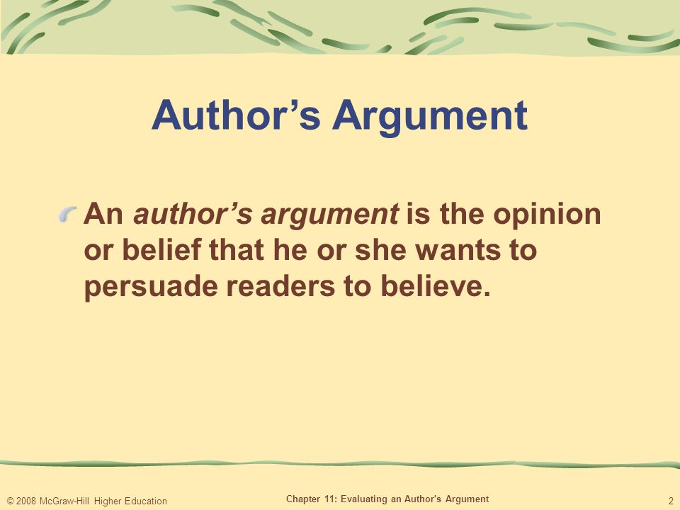 © 2008 McGraw-Hill Higher Education Chapter 11: Evaluating an Author s Argument 2 Author's Argument An author's argument is the opinion or belief that he or she wants to persuade readers to believe.