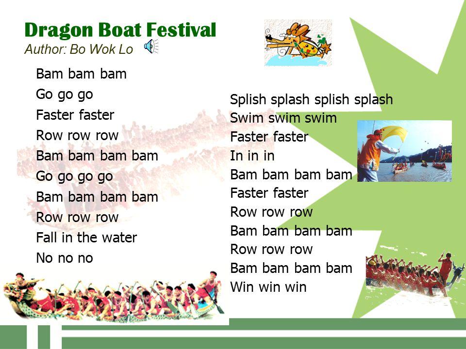 Dragon Boat Festival Author: Bo Wok Lo Bam bam bam Go go go Faster faster Row row row Bam bam bam bam Go go go go Bam bam bam bam Row row row Fall in the water No no no Splish splash splish splash Swim swim swim Faster faster In in in Bam bam bam bam Faster faster Row row row Bam bam bam bam Row row row Bam bam bam bam Win win win