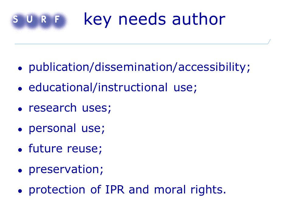 key needs author publication/dissemination/accessibility; educational/instructional use; research uses; personal use; future reuse; preservation; protection of IPR and moral rights.