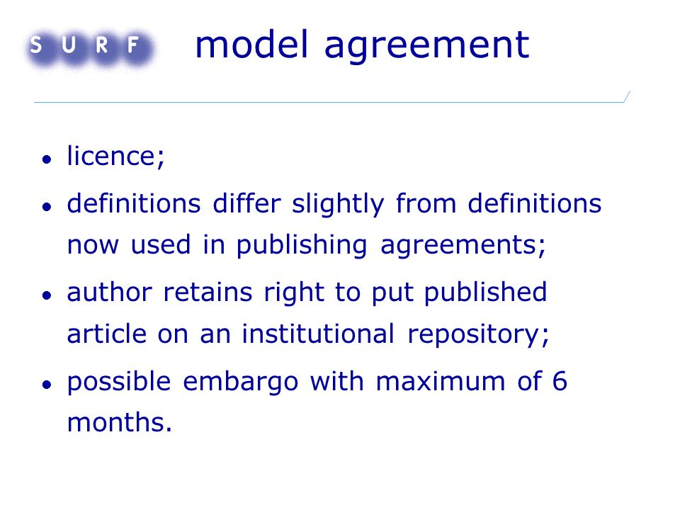 model agreement licence; definitions differ slightly from definitions now used in publishing agreements; author retains right to put published article on an institutional repository; possible embargo with maximum of 6 months.