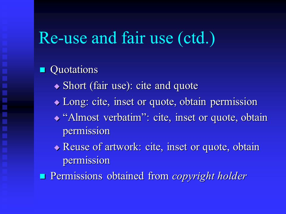 "Re-use and fair use (ctd.) Quotations Quotations  Short (fair use): cite and quote  Long: cite, inset or quote, obtain permission  ""Almost verbatim"