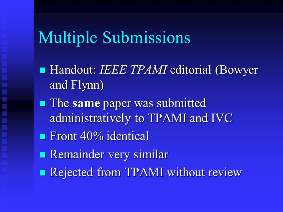 Multiple Submissions Handout: IEEE TPAMI editorial (Bowyer and Flynn) Handout: IEEE TPAMI editorial (Bowyer and Flynn) The same paper was submitted ad