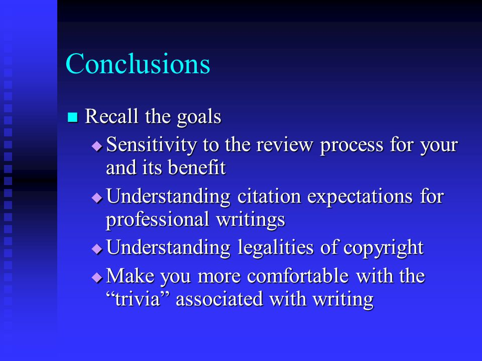 Conclusions Recall the goals Recall the goals  Sensitivity to the review process for your and its benefit  Understanding citation expectations for p