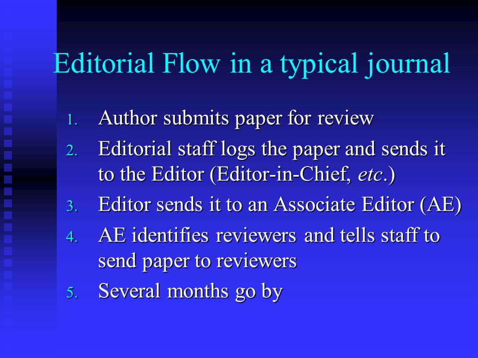 Editorial Flow in a typical journal 1. Author submits paper for review 2. Editorial staff logs the paper and sends it to the Editor (Editor-in-Chief,