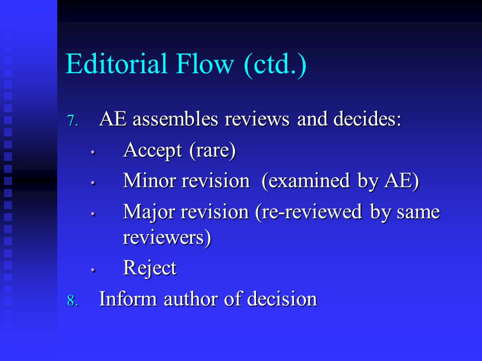Editorial Flow (ctd.) 7. AE assembles reviews and decides: Accept (rare) Accept (rare) Minor revision (examined by AE) Minor revision (examined by AE)
