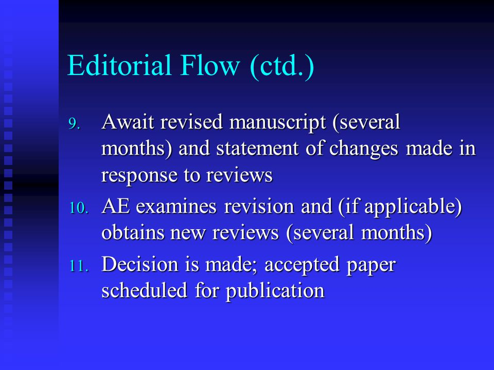 Editorial Flow (ctd.) 9. Await revised manuscript (several months) and statement of changes made in response to reviews 10. AE examines revision and (