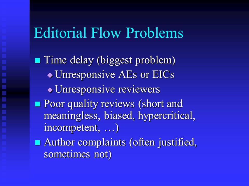 Editorial Flow Problems Time delay (biggest problem) Time delay (biggest problem)  Unresponsive AEs or EICs  Unresponsive reviewers Poor quality rev