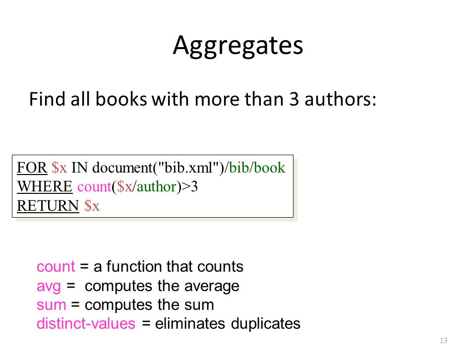 13 Aggregates Find all books with more than 3 authors: count = a function that counts avg = computes the average sum = computes the sum distinct-values = eliminates duplicates FOR $x IN document( bib.xml )/bib/book WHERE count($x/author)>3 RETURN $x