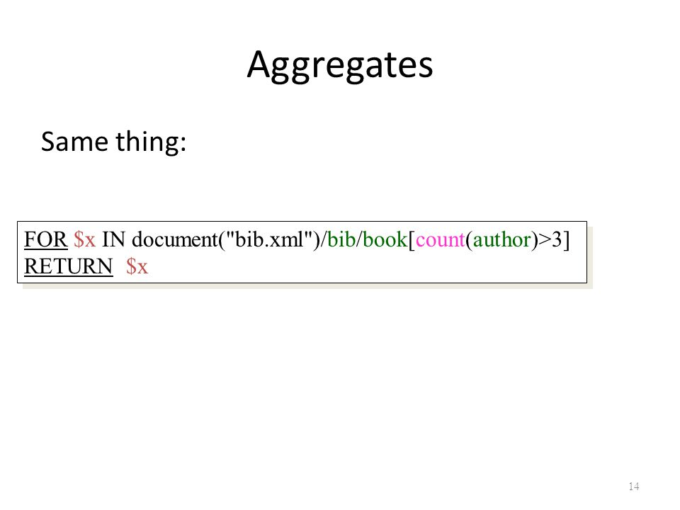 14 Aggregates Same thing: FOR $x IN document( bib.xml )/bib/book[count(author)>3] RETURN $x