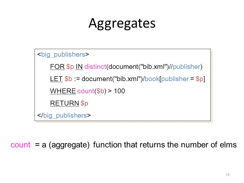 Aggregates 16 count = a (aggregate) function that returns the number of elms FOR $p IN distinct(document( bib.xml )//publisher) LET $b := document( bib.xml )/book[publisher = $p] WHERE count($b) > 100 RETURN $p FOR $p IN distinct(document( bib.xml )//publisher) LET $b := document( bib.xml )/book[publisher = $p] WHERE count($b) > 100 RETURN $p