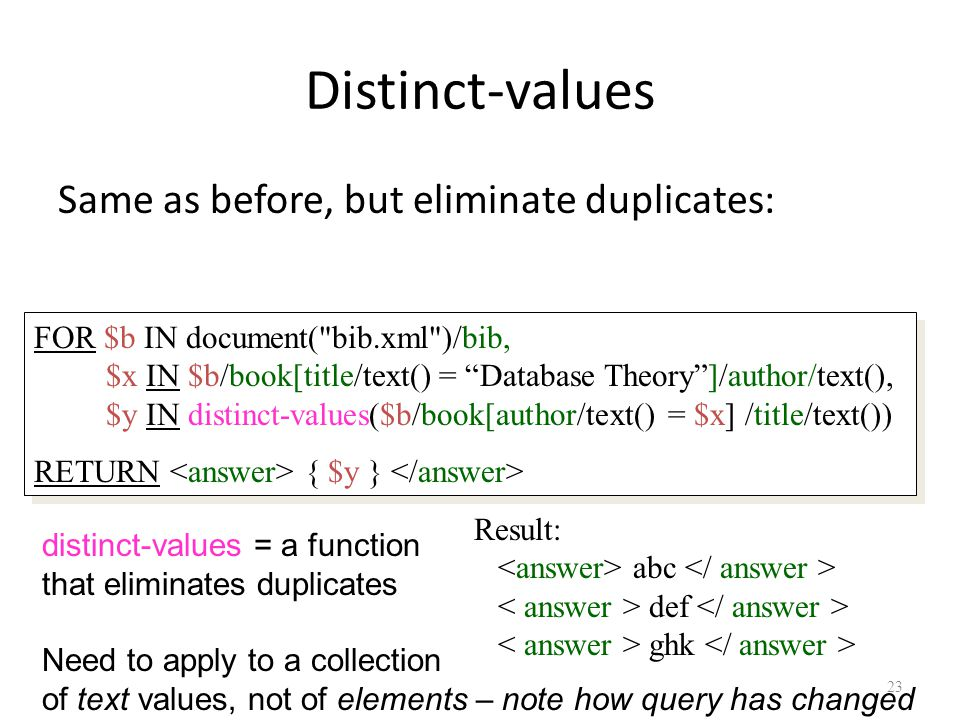 23 Distinct-values Same as before, but eliminate duplicates: Result: abc def ghk distinct-values = a function that eliminates duplicates Need to apply to a collection of text values, not of elements – note how query has changed FOR $b IN document( bib.xml )/bib, $x IN $b/book[title/text() = Database Theory ]/author/text(), $y IN distinct-values($b/book[author/text() = $x] /title/text()) RETURN { $y } FOR $b IN document( bib.xml )/bib, $x IN $b/book[title/text() = Database Theory ]/author/text(), $y IN distinct-values($b/book[author/text() = $x] /title/text()) RETURN { $y }