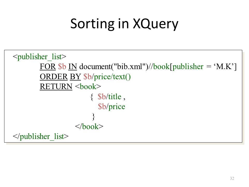 32 Sorting in XQuery FOR $b IN document( bib.xml )//book[publisher = 'M.K'] ORDER BY $b/price/text() RETURN { $b/title, $b/price } FOR $b IN document( bib.xml )//book[publisher = 'M.K'] ORDER BY $b/price/text() RETURN { $b/title, $b/price }