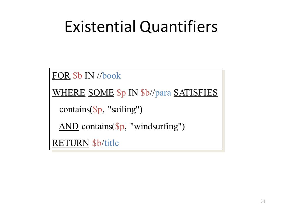 Existential Quantifiers 34 FOR $b IN //book WHERE SOME $p IN $b//para SATISFIES contains($p, sailing ) AND contains($p, windsurfing ) RETURN $b/title FOR $b IN //book WHERE SOME $p IN $b//para SATISFIES contains($p, sailing ) AND contains($p, windsurfing ) RETURN $b/title