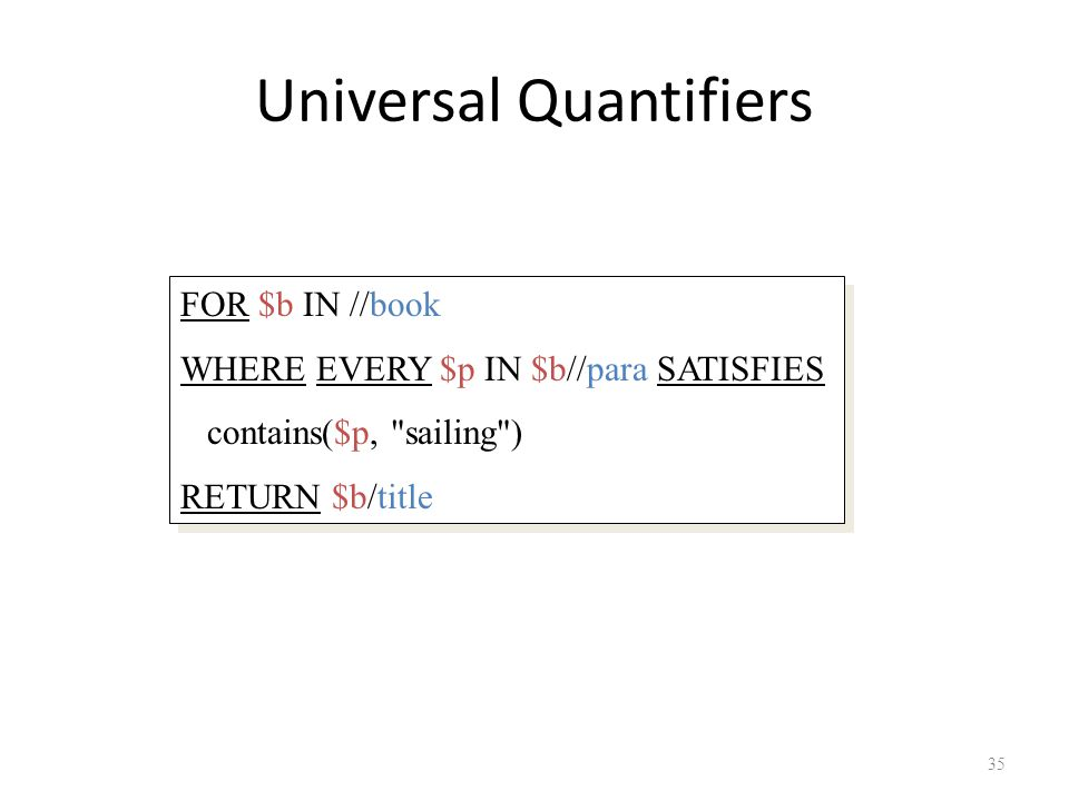 Universal Quantifiers 35 FOR $b IN //book WHERE EVERY $p IN $b//para SATISFIES contains($p, sailing ) RETURN $b/title FOR $b IN //book WHERE EVERY $p IN $b//para SATISFIES contains($p, sailing ) RETURN $b/title