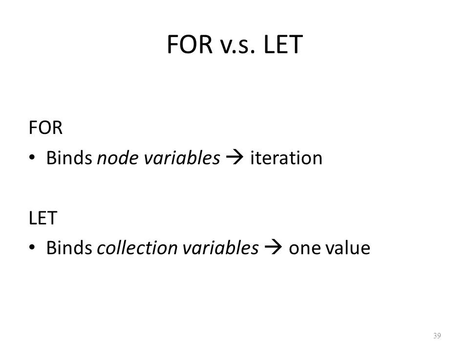 FOR v.s. LET FOR Binds node variables  iteration LET Binds collection variables  one value 39