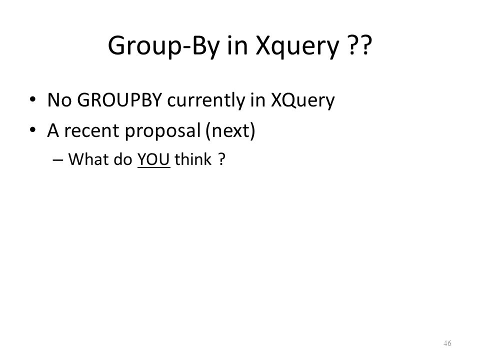Group-By in Xquery . No GROUPBY currently in XQuery A recent proposal (next) – What do YOU think .