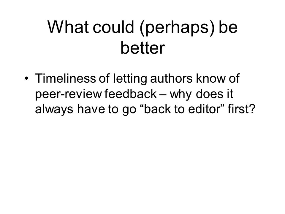 What could (perhaps) be better Timeliness of letting authors know of peer-review feedback – why does it always have to go back to editor first