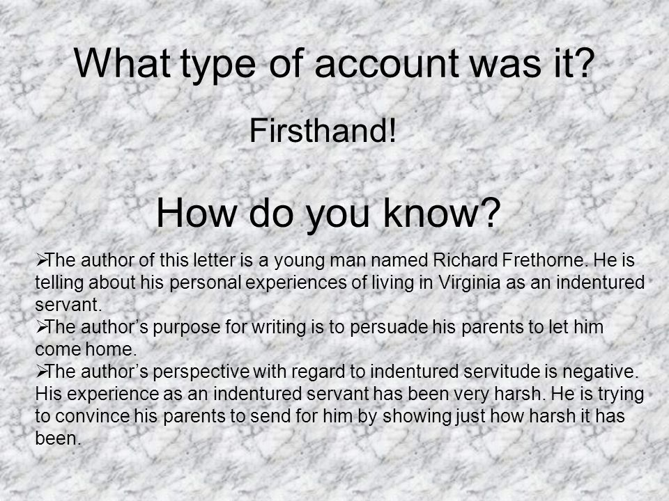 What type of account was it? Firsthand! How do you know?  The author of this letter is a young man named Richard Frethorne. He is telling about his p