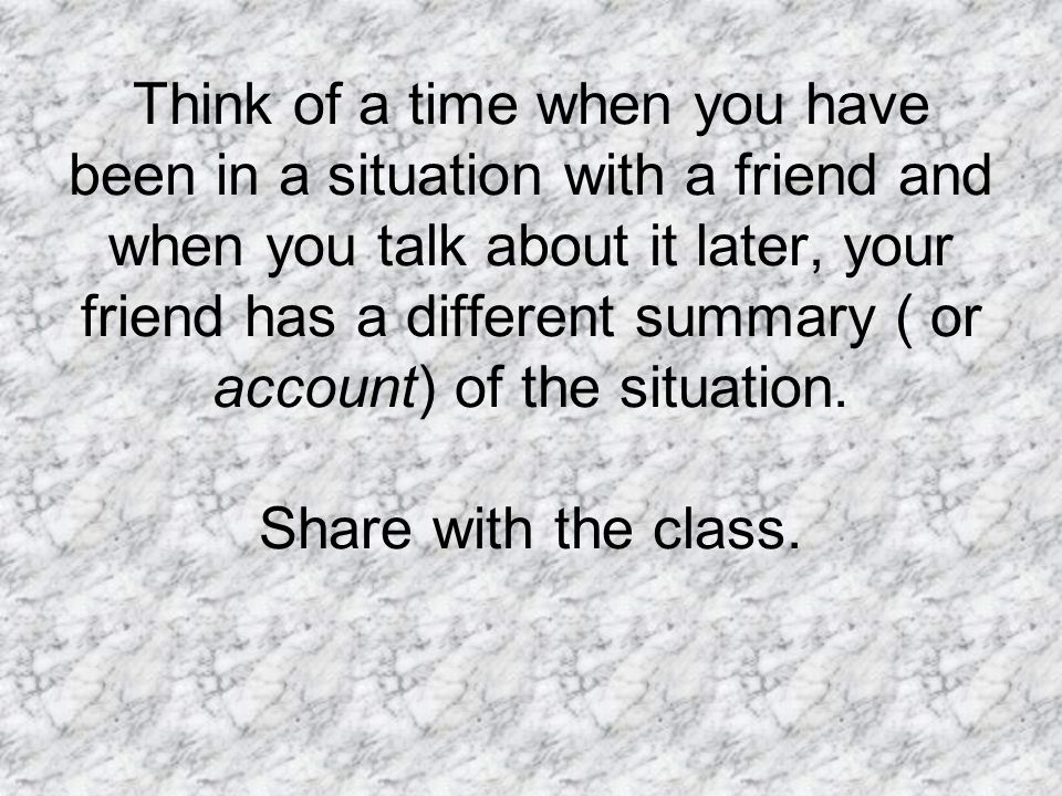 Think of a time when you have been in a situation with a friend and when you talk about it later, your friend has a different summary ( or account) of