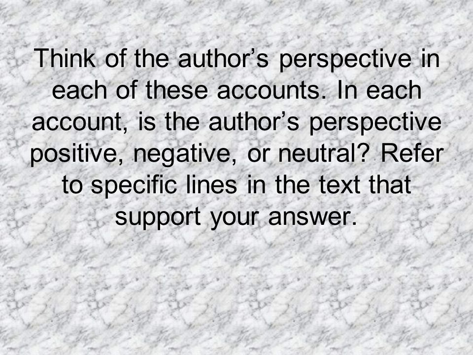 Think of the author's perspective in each of these accounts. In each account, is the author's perspective positive, negative, or neutral? Refer to spe
