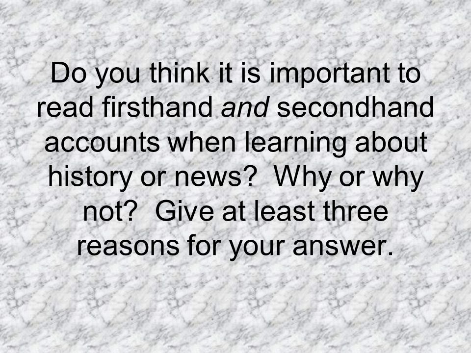Do you think it is important to read firsthand and secondhand accounts when learning about history or news.