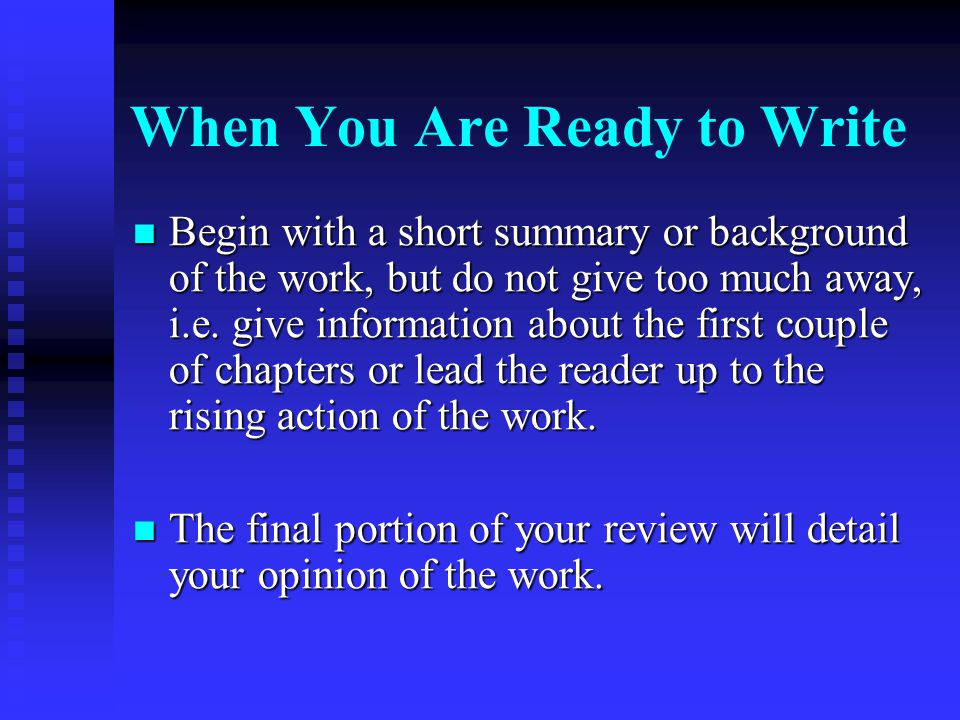 When You Are Ready to Write Begin with a short summary or background of the work, but do not give too much away, i.e. give information about the first