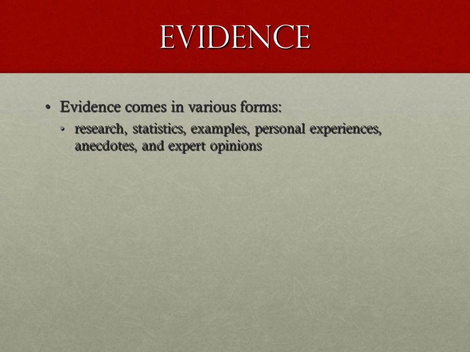 Evidence Evidence comes in various forms:Evidence comes in various forms: research, statistics, examples, personal experiences, anecdotes, and expert opinionsresearch, statistics, examples, personal experiences, anecdotes, and expert opinions