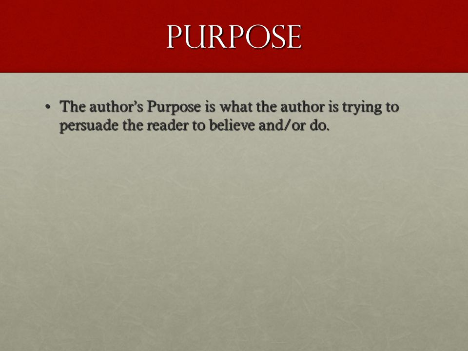 Purpose The author's Purpose is what the author is trying to persuade the reader to believe and/or do.The author's Purpose is what the author is trying to persuade the reader to believe and/or do.