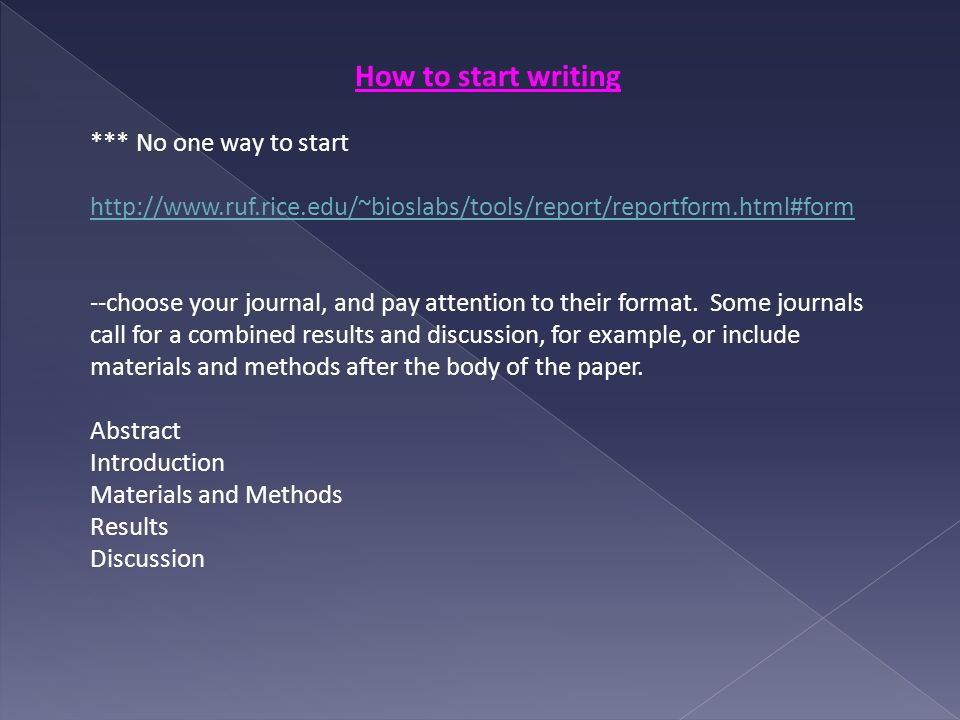 How to start writing *** No one way to start http://www.ruf.rice.edu/~bioslabs/tools/report/reportform.html#form --choose your journal, and pay attention to their format.
