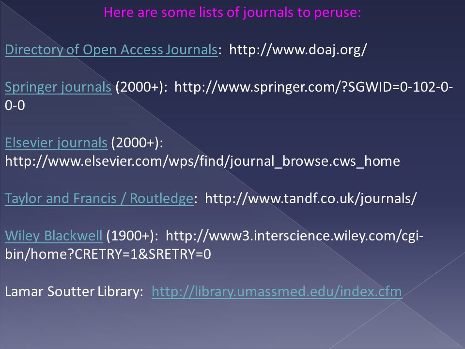 Here are some lists of journals to peruse: Directory of Open Access JournalsDirectory of Open Access Journals: http://www.doaj.org/ Springer journalsSpringer journals (2000+): http://www.springer.com/ SGWID=0-102-0- 0-0 Elsevier journalsElsevier journals (2000+): http://www.elsevier.com/wps/find/journal_browse.cws_home Taylor and Francis / RoutledgeTaylor and Francis / Routledge: http://www.tandf.co.uk/journals/ Wiley BlackwellWiley Blackwell (1900+): http://www3.interscience.wiley.com/cgi- bin/home CRETRY=1&SRETRY=0 Lamar Soutter Library: http://library.umassmed.edu/index.cfmhttp://library.umassmed.edu/index.cfm
