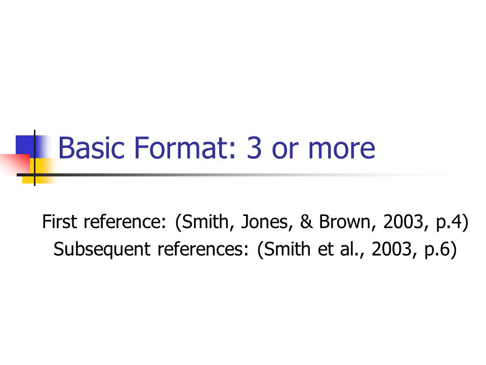 Basic Format: 3 or more First reference: (Smith, Jones, & Brown, 2003, p.4) Subsequent references: (Smith et al., 2003, p.6)