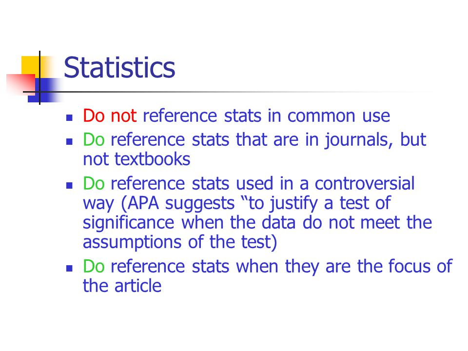 Statistics Do not reference stats in common use Do reference stats that are in journals, but not textbooks Do reference stats used in a controversial way (APA suggests to justify a test of significance when the data do not meet the assumptions of the test) Do reference stats when they are the focus of the article