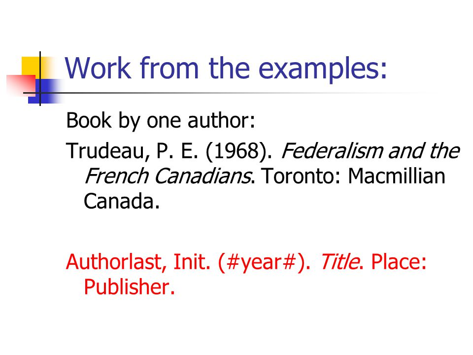 Work from the examples: Book by one author: Trudeau, P.