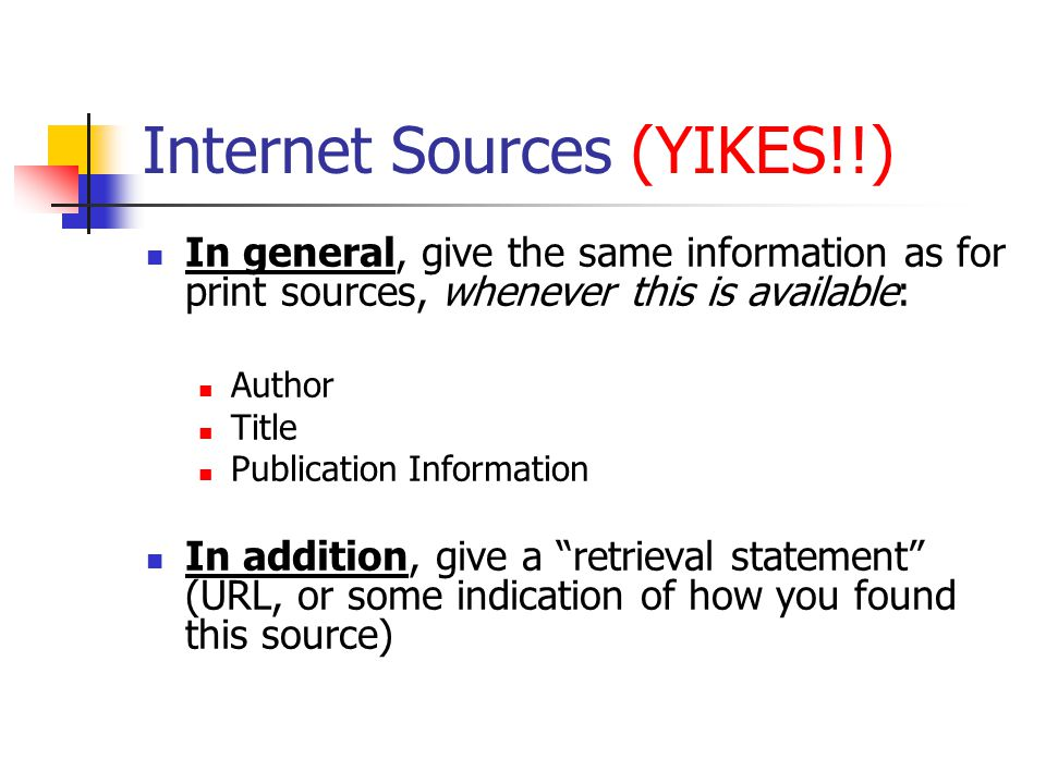 Internet Sources (YIKES!!) In general, give the same information as for print sources, whenever this is available: Author Title Publication Information In addition, give a retrieval statement (URL, or some indication of how you found this source)
