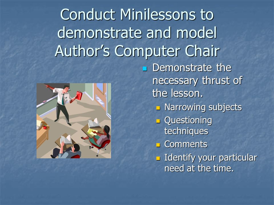 Conduct Minilessons to demonstrate and model Author's Computer Chair Demonstrate the necessary thrust of the lesson.