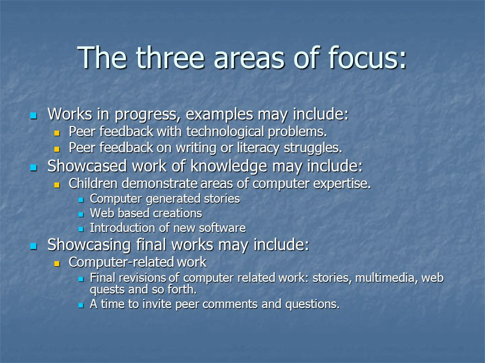 The three areas of focus: Works in progress, examples may include: Works in progress, examples may include: Peer feedback with technological problems.