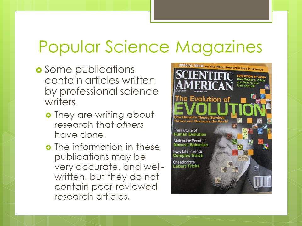 Popular Science Magazines  Some publications contain articles written by professional science writers.  They are writing about research that others