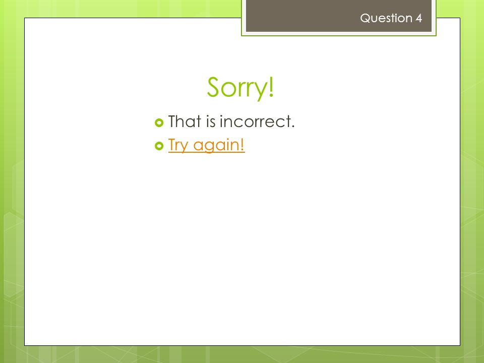 Sorry!  That is incorrect.  Try again! Try again! Question 4