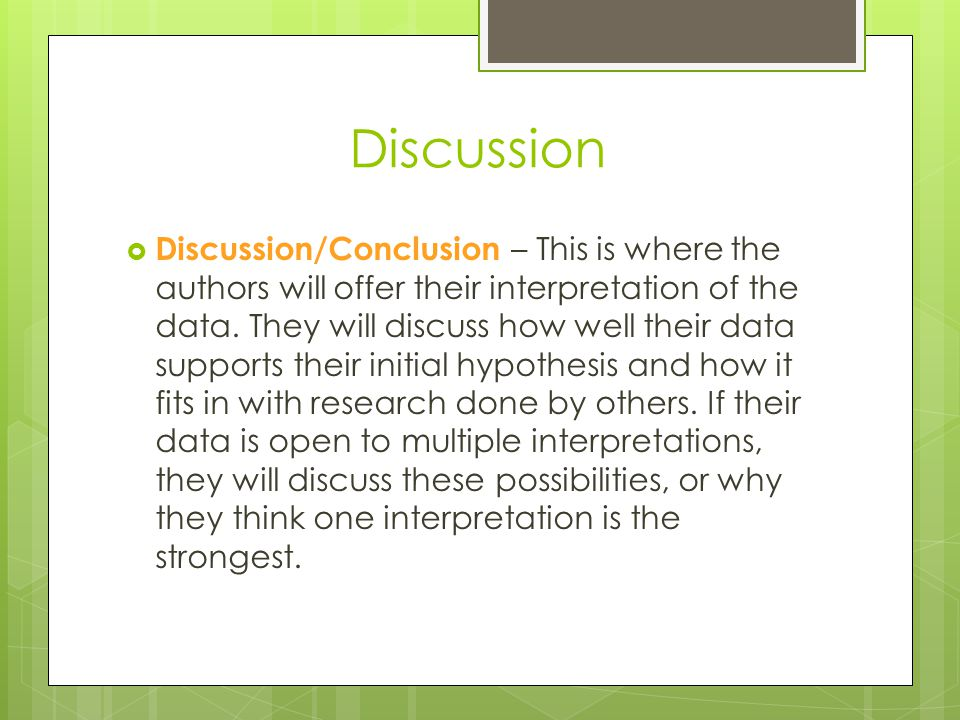 Discussion  Discussion/Conclusion – This is where the authors will offer their interpretation of the data. They will discuss how well their data supp