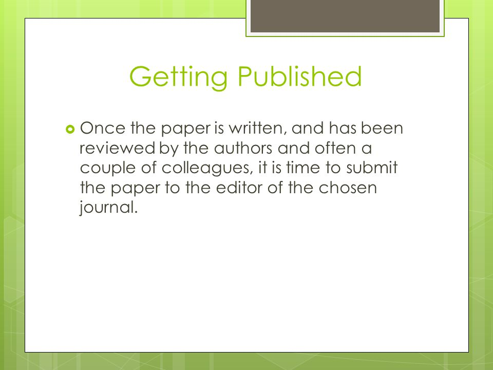 Getting Published  Once the paper is written, and has been reviewed by the authors and often a couple of colleagues, it is time to submit the paper t