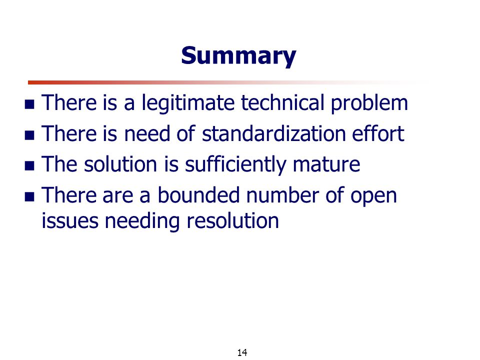 14 Summary There is a legitimate technical problem There is need of standardization effort The solution is sufficiently mature There are a bounded number of open issues needing resolution