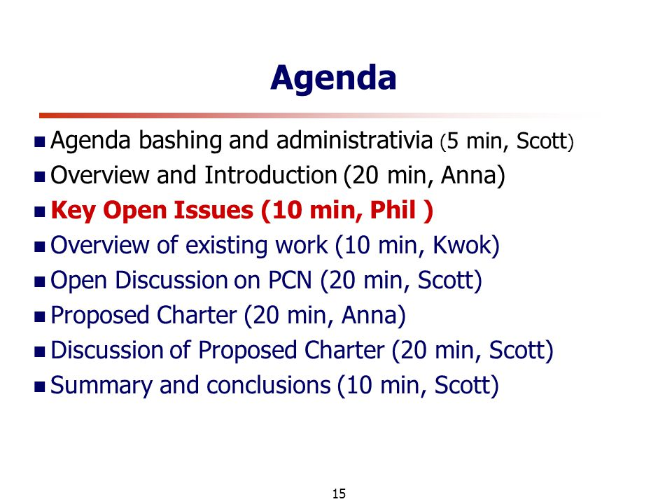 15 Agenda Agenda bashing and administrativia ( 5 min, Scott ) Overview and Introduction (20 min, Anna) Key Open Issues (10 min, Phil ) Overview of existing work (10 min, Kwok) Open Discussion on PCN (20 min, Scott) Proposed Charter (20 min, Anna) Discussion of Proposed Charter (20 min, Scott) Summary and conclusions (10 min, Scott)