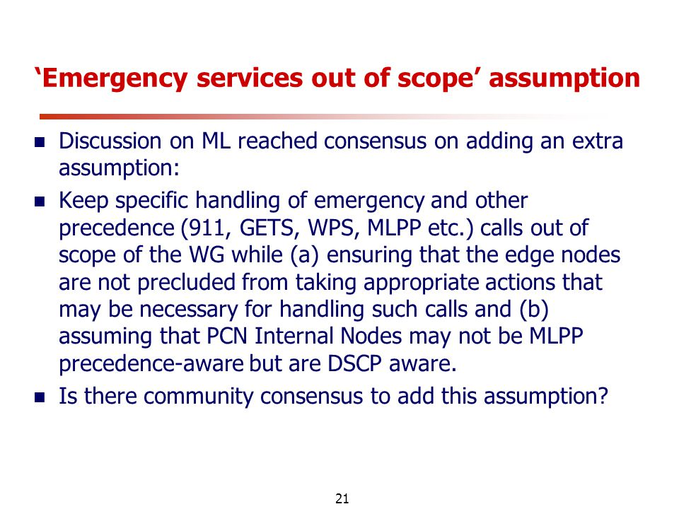 21 'Emergency services out of scope' assumption Discussion on ML reached consensus on adding an extra assumption: Keep specific handling of emergency and other precedence (911, GETS, WPS, MLPP etc.) calls out of scope of the WG while (a) ensuring that the edge nodes are not precluded from taking appropriate actions that may be necessary for handling such calls and (b) assuming that PCN Internal Nodes may not be MLPP precedence-aware but are DSCP aware.