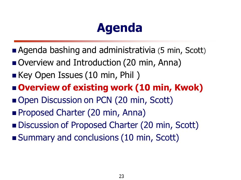 23 Agenda Agenda bashing and administrativia ( 5 min, Scott ) Overview and Introduction (20 min, Anna) Key Open Issues (10 min, Phil ) Overview of existing work (10 min, Kwok) Open Discussion on PCN (20 min, Scott) Proposed Charter (20 min, Anna) Discussion of Proposed Charter (20 min, Scott) Summary and conclusions (10 min, Scott)