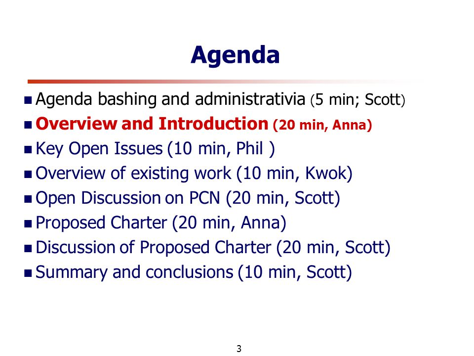 3 Agenda Agenda bashing and administrativia ( 5 min; Scott ) Overview and Introduction (20 min, Anna) Key Open Issues (10 min, Phil ) Overview of existing work (10 min, Kwok) Open Discussion on PCN (20 min, Scott) Proposed Charter (20 min, Anna) Discussion of Proposed Charter (20 min, Scott) Summary and conclusions (10 min, Scott)