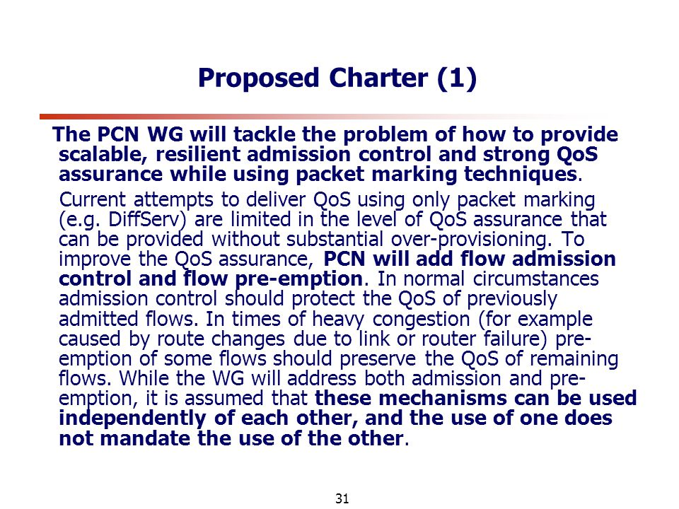 31 Proposed Charter (1) The PCN WG will tackle the problem of how to provide scalable, resilient admission control and strong QoS assurance while using packet marking techniques.
